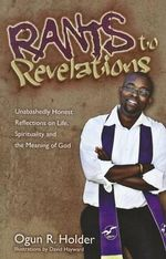 Rants to Revelations : Unabashedly Honest Reflections on Life, Spirituality, and the Meaning of God - Ogun Holder