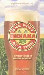 Indiana: One Pint at a Time : A Traveler's Guide to Indiana's Breweries - Douglas A Wissing