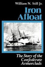 Iron Afloat : Story of the Confederate Armourclads - William N. Still
