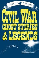 Civil War Ghost Stories and Legends : Ghost Stories and Other Eerie Tales - Nancy Roberts