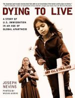 Dying to Live : A Story of U.S. Immigration in an Age of Global Apartheid - Joseph Nevins