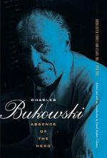 Absence of the Hero: 1946-1992 v. 2 : Uncollected Stories and Essays - Charles Bukowski