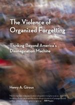 The Violence of Organized Forgetting : Thinking Beyond America's Disimagination Machine - Henry A. Giroux