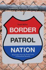 Border Patrol Nation : Dispatches from the Front Lines of Homeland Security - Todd Miller