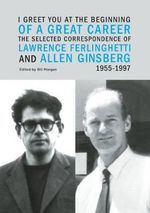 I Greet You at the Beginning of a Great Career : The Selected Correspondence of Lawrence Ferlinghetti and Allen Ginsberg, 1955-1997 - Lawrence Ferlinghetti