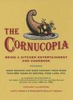 The Cornucopia : Being a Kitchen Entertainment and Cookbook Containing Good Reading and Good Cookery from More Than 500 Years of Recipes, Food Lore, Etc. as Conceived and Expounded by the Great Chefs & Gourmets of the Old and New Worlds Between the Years 1390 and 1899 - Judith Herman