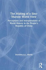 The Making of a Sino-Marxist World View : Perceptions and Interpretations of World History in the People's Republic of China - Dorothea A.L. Martin