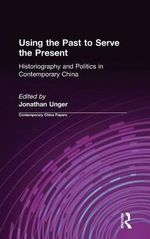 Using the Past to Serve the Present : Historiography and Politics in Contemporary China :  Historiography and Politics in Contemporary China - Jonathan Unger