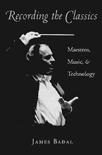 Recording the Classics : Maestros, Music and Technology - James Badal