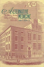 A Profile in Alternative Medicine : The Eclectic Medical College of Cincinnati, 1845-1942 - John S. Haller