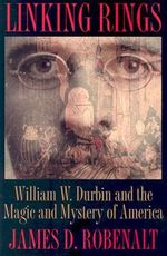 Linking Rings : William W.Durbin and the Magic and Mystery of America - James D. Robenalt