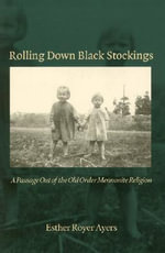 Rolling Down Black Stockings : A Passage Out of the Old Order Mennonite Religion - Esther Royer Ayers