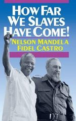 How Far We Slaves Have Come! : South Africa and Cuba in Today's World - Nelson Mandela