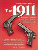 Gun Digest Book of the 1911 : A Complete Look at the Use, Care & Repair of the 1911 Pistol, Vol. 1 - Patrick Sweeney