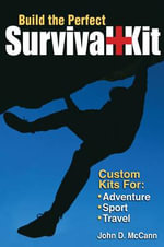 Build the Perfect Survival Kit : Custom Kits for Adventure, Sport, Travel - John D. McCann