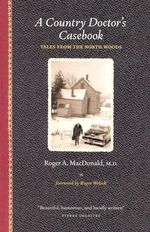 A Country Doctor's Casebook : Tales from the North Woods - Roger Allan MacDonald