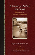 Country Doctor's Chronicle : Further Tales from the North Woods - Roger A. McDonald