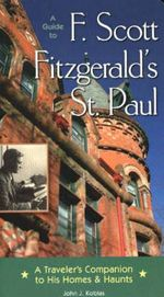 Guide to F. Scott Fitzgerald's St Paul : A Traveler's Companion to His Homes and Haunts - John J. Koblas