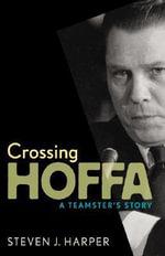 Crossing Hoffa : A Teamster's Story - Steven J. Harper