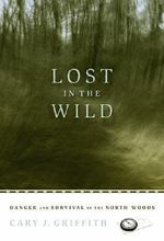 Lost in the Wild : Danger and Survival in the North Woods - Cary J. Griffith