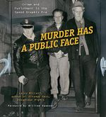Murder Has a Public Face : Crime and Punishment in the Speed Graphic Era - Larry Millett