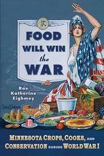 Food Will Win the War : Minnesota Crops, Cooks and Conservation During World War I - Rae Katherine Eighmey