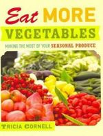 Eat More Vegetables : Making the Most of Your Seasonal Produce - Tricia Cornell