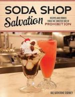 Soda Shop Salvation : Recipes and Stories from the Sweeter Side of Prohibition - Rae Katherine Eighmey