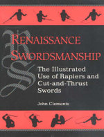 Renaissance Swordsmanship : Illustrated Use of Rapiers and Cut-and-thrust Swords - John Clements