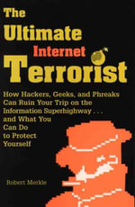 The Ultimate Internet Terrorist : How Hackers, Geeks and Phreaks Can Ruin Your Trip on the Information Superhighway...and What You Can Do to Protect Yourself - Robert Merkle