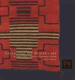 Collecting the Weaver's Art : The William Claflin Collection of Southwestern Textiles - Laurie D. Webster