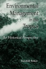 Environmental Management in the Tropics : An Historical Perspective - R. Baker