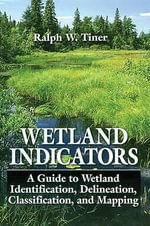 Wetland Indicators : A Guide to Wetland Identification, Delineation, Classification, and Mapping - Ralph W. Tiner