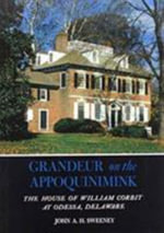 Grandeur on the Appoquinimink :  The House of William Corbit at Odessa, Delaware - John A.H. Sweeney