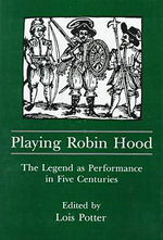 Playing Robin Hood : The Legend as Performance in Five Centuries - Lois Potter