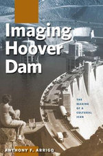 Imaging Hoover Dam : The Making of a Cultural Icon - Anthony F. Arrigo