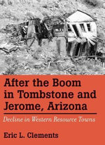 After the Boom in Tombstone and Jerome, Arizona : Decline in Western Resource Towns - Eric L. Clements