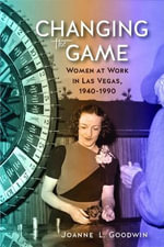 Changing the Game : Women at Work in Las Vegas, 1940-1990 - Joanne L. Goodwin