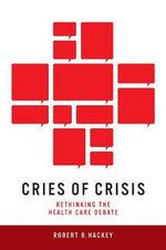Cries of Crisis : Rethinking the Health Care Debate - Robert B Hackey