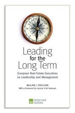 Leading for the Long Term : European Real Estate Executives on Leadership and Management - William J. Ferguson