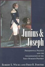 Junius & Joseph : Presidential Politics & the Assassination of the First Mormon Prophet - Robert S. Wicks