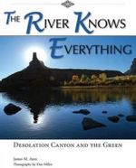 River Knows Everything : Desolation Canyon & the Green - James M. Aton