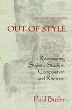 Out of Style : Reanimating Stylistic Study in Composition & Rhetoric - Paul G. Butler