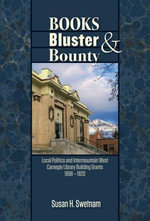 Books, Bluster, and Bounty : Local Politics and Carnegie Library Building Grants in the Intermountain West, 1890-1920 - Susan H. Swetnam