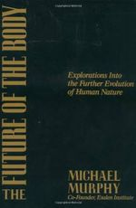 The Future of the Body : Explorations into the Further Evolution of Human Nature - Michael Murphy