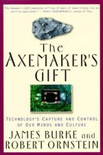Axemaker's Gift : Technology's Capture and Control of Our Minds and Culture - James Burke