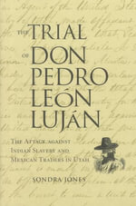 Trial of Don Pedro Leon Lujan :  The Attack Against Indian Slavery and Mexican Traders In Utah - Sondra Jones