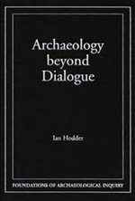 Archaeology Beyond Dialogue : Foundations of Archaeological Inquiry Ser. - Ian Hodder