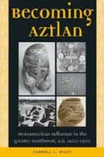 Becoming Aztlan : Mesoamerican Ingluence in the Greater Southwest, A.D 1200-1500 - Carroll L Riley