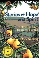 Stories of Hope and Spirit : Folktales from Eastern Europe - Dan Keding